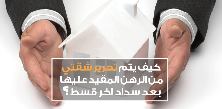 كيف يتم تحرير الشقة من الرهن المقيد عليها بعد سداد قرض البنك