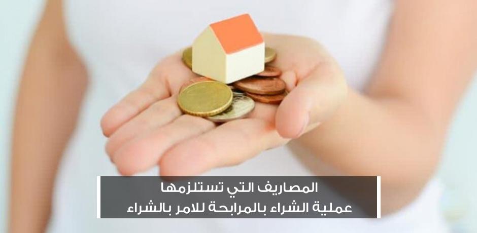 المصاريف التي تستلزمها عملية الشراء بالمرابحة للامر بالشراء