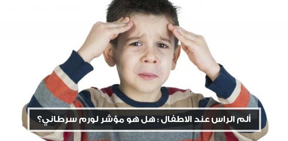 الم الراس عند الاطفال هل هو مؤشر لورم سرطاني?