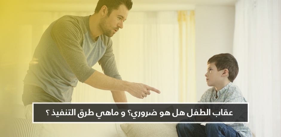 عقاب الطفل : كيف تعاقب طفلك بدون كسره نفسيًا ؟
